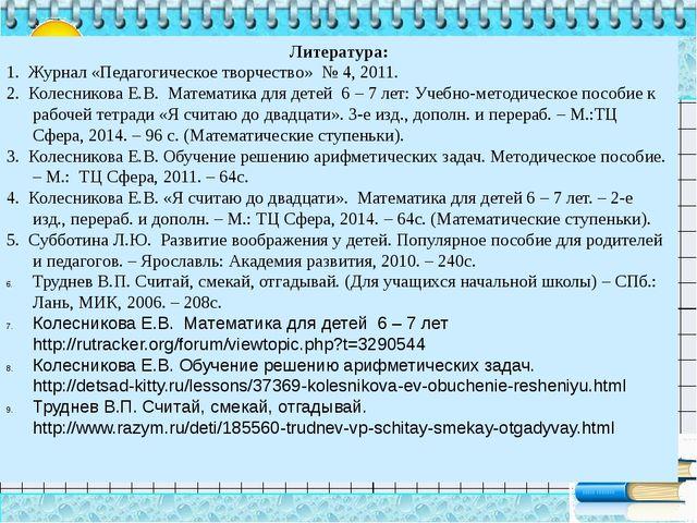 Литература: 1. Журнал «Педагогическое творчество» № 4, 2011. 2. Колесникова Е...