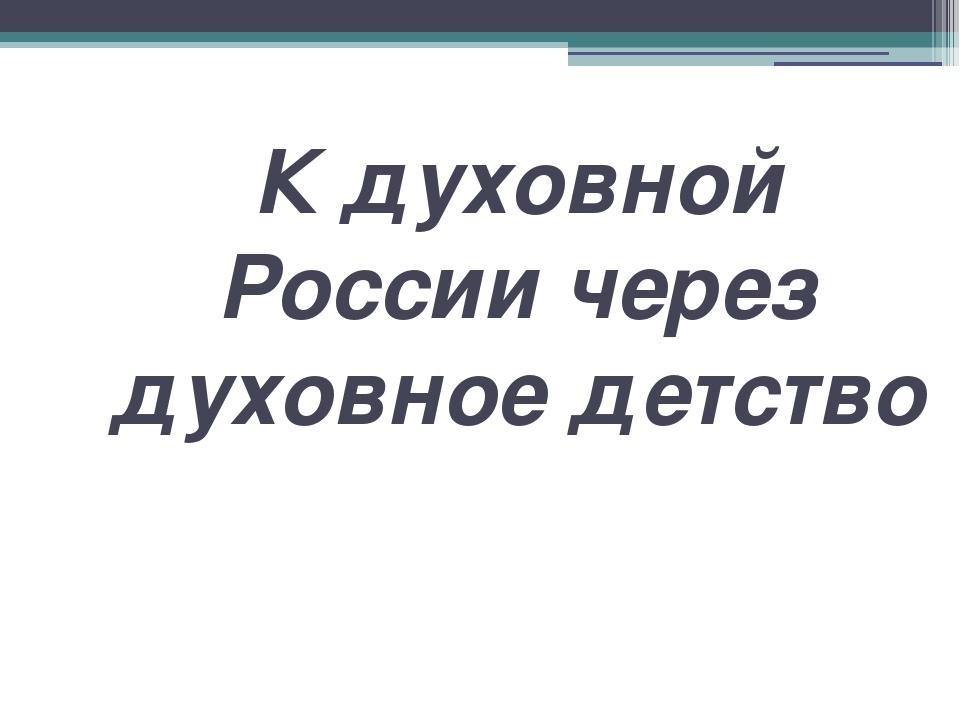 К духовной России через духовное детство