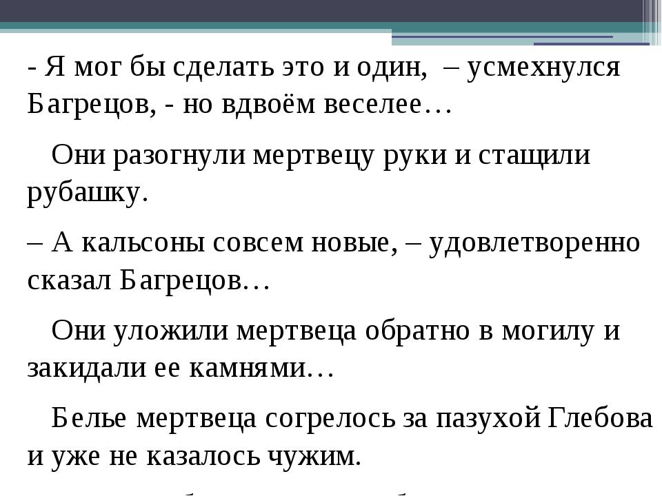 - Я мог бы сделать это и один, – усмехнулся Багрецов, - но вдвоём веселее… Он...