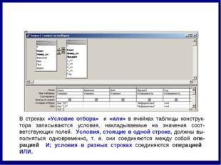 В строках «Условие отбора» и «или» в ячейках таблицы конструк-тора записывают