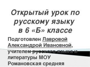 Открытый урок по русскому языку в 6 «Б» классе Подготовлен Лавровой Александр