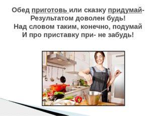Обед приготовь или сказку придумай- Результатом доволен будь! Над словом таки