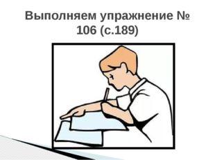 Выполняем упражнение № 106 (с.189)