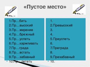 «Пустое место» 1.Пр…бить 2.Пр…высокий 3.Пр…мирение 4.Пр…брежный 5.Пр…успеть 6
