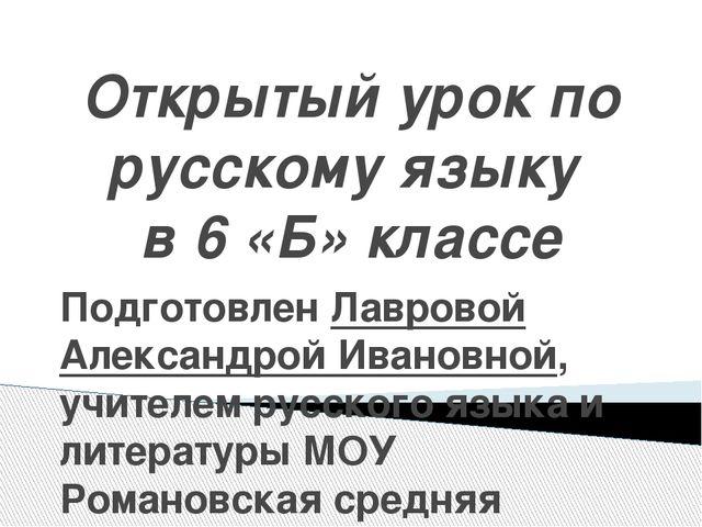 Открытый урок по русскому языку в 6 «Б» классе Подготовлен Лавровой Александр...