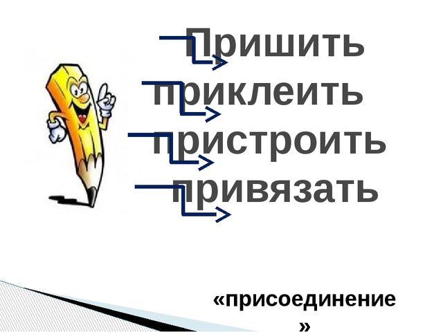 Пришить приклеить пристроить привязать «присоединение»