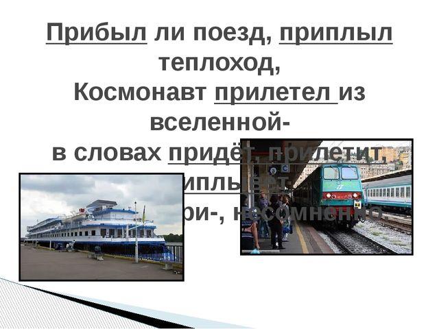 Прибыл ли поезд, приплыл теплоход, Космонавт прилетел из вселенной- в словах...