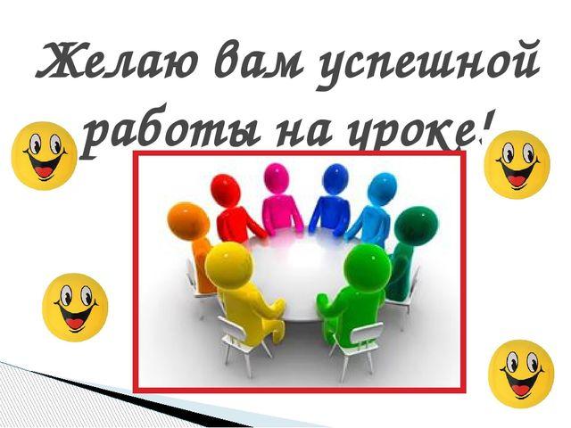 Желаю вам успешной работы на уроке!