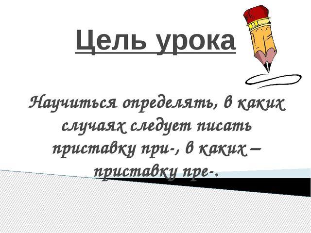 Цель урока Научиться определять, в каких случаях следует писать приставку при...