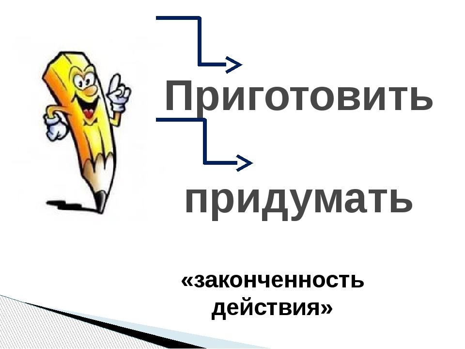 Приготовить придумать «законченность действия»