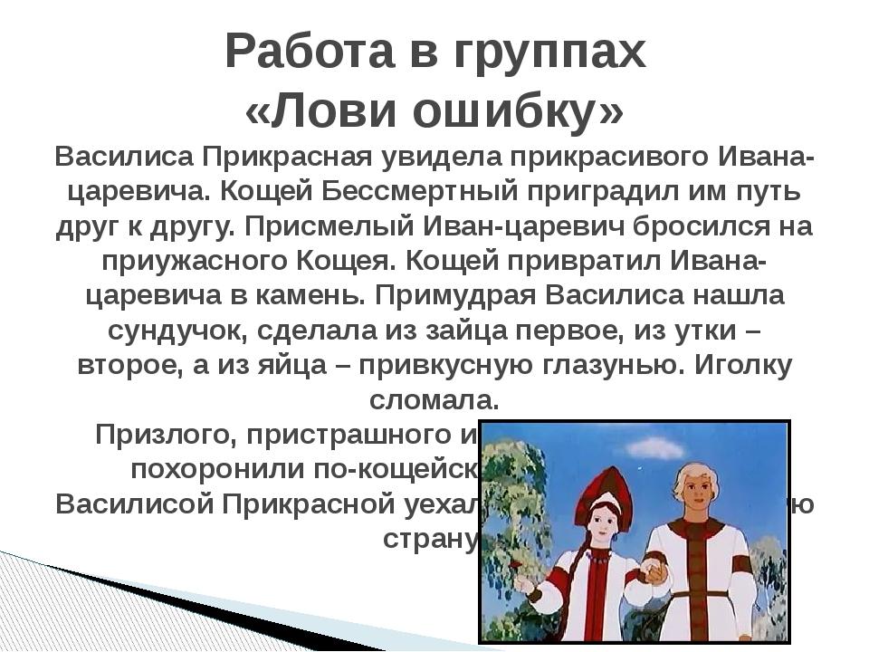 Работа в группах «Лови ошибку» Василиса Прикрасная увидела прикрасивого Ивана...