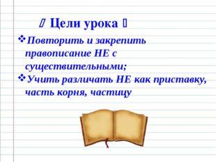  Цели урока  Повторить и закрепить правописание НЕ с существительными; Учит