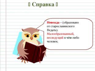  Справка  Невежда – (образовано от старославянского Ведать). Малообразованн