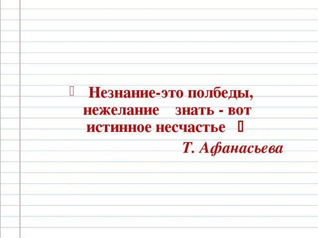 Незнание-это полбеды, нежелание знать - вот истинное несчастье  Т. Афанасьева
