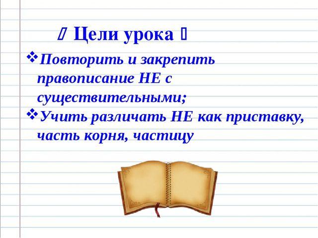  Цели урока  Повторить и закрепить правописание НЕ с существительными; Учит...