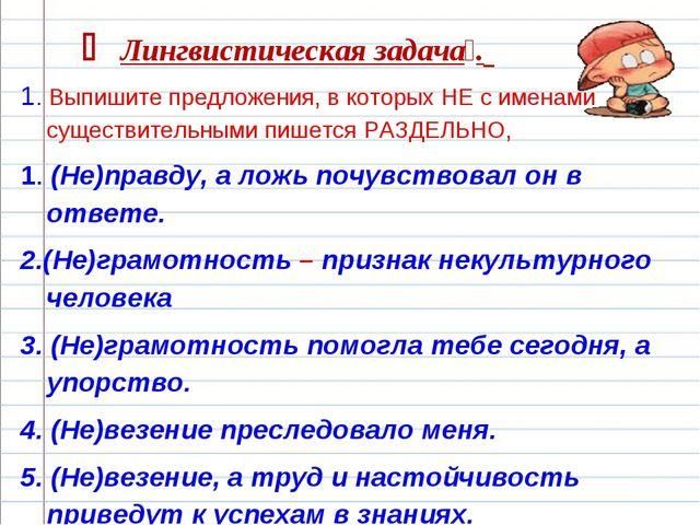  Лингвистическая задача. 1. Выпишите предложения, в которых НЕ с именами су...