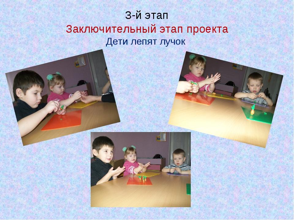 3-й этап Заключительный этап проекта Дети лепят лучок