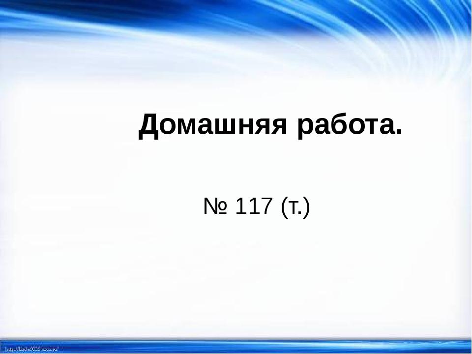 Домашняя работа. № 117 (т.)