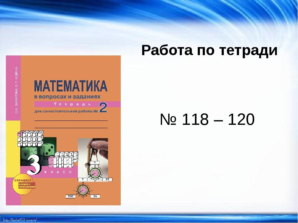 Работа по тетради № 118 – 120