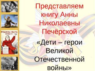 Представляем книгу Анны Николаевны Печёрской «Дети – герои Великой Отечествен