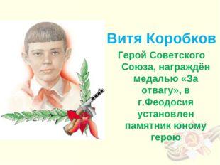 Витя Коробков Герой Советского Союза, награждён медалью «За отвагу», в г.Фео