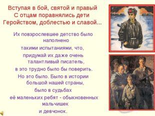 Вступая в бой, святой и правый С отцам поравнялись дети Геройством, доблестью