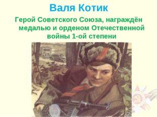 Валя Котик Герой Советского Союза, награждён медалью и орденом Отечественной