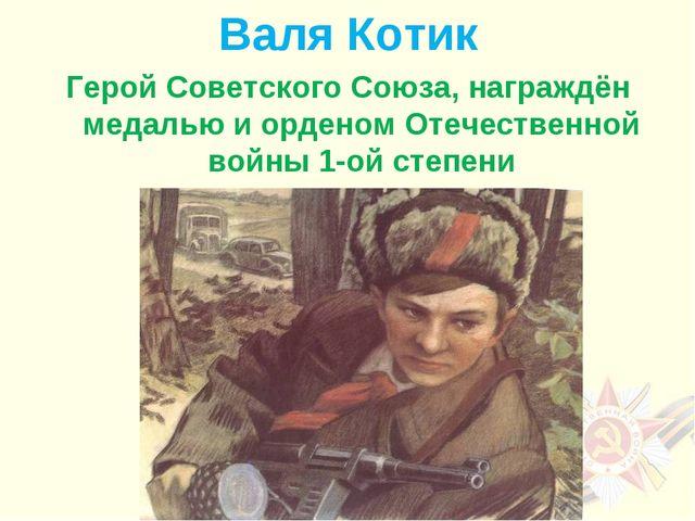 Валя Котик Герой Советского Союза, награждён медалью и орденом Отечественной...