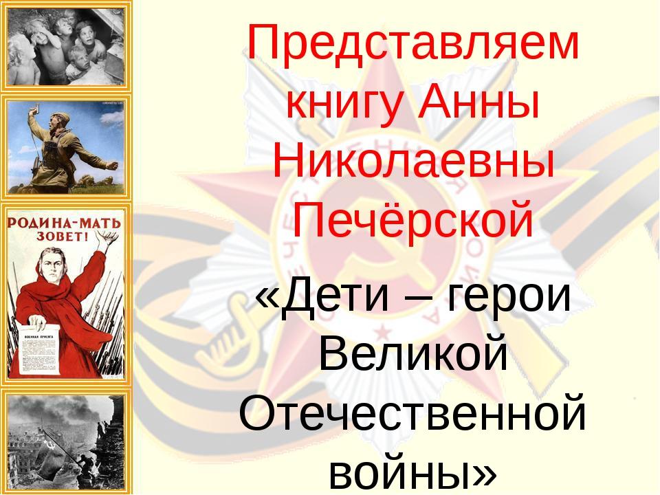 Представляем книгу Анны Николаевны Печёрской «Дети – герои Великой Отечествен...