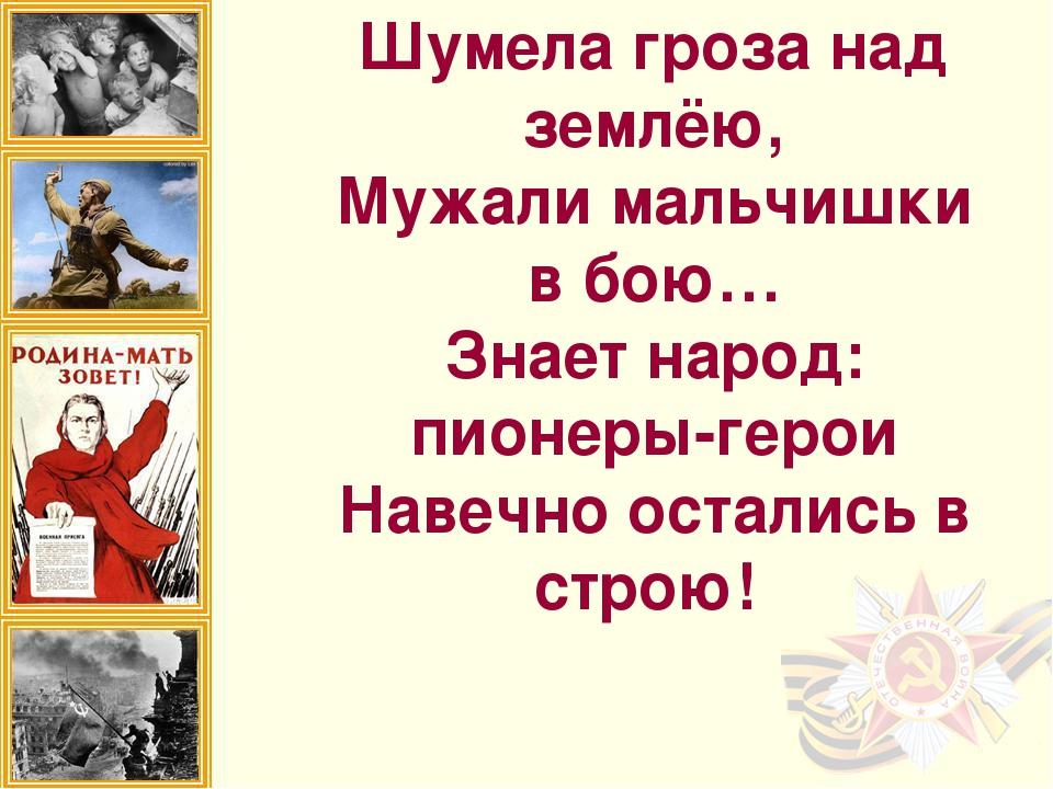 Шумела гроза над землёю, Мужали мальчишки в бою… Знает народ: пионеры-герои...