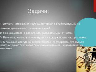 Задачи: 1. Изучить имеющийся научный материал о влиянии музыки на психоэмоци