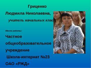Гриценко Людмила Николаевна, учитель начальных классов Место работы: Частное
