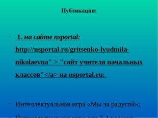 Публикации: 1. на сайте nsportal: http://nsportal.ru/gritsenko-lyudmila-nikol