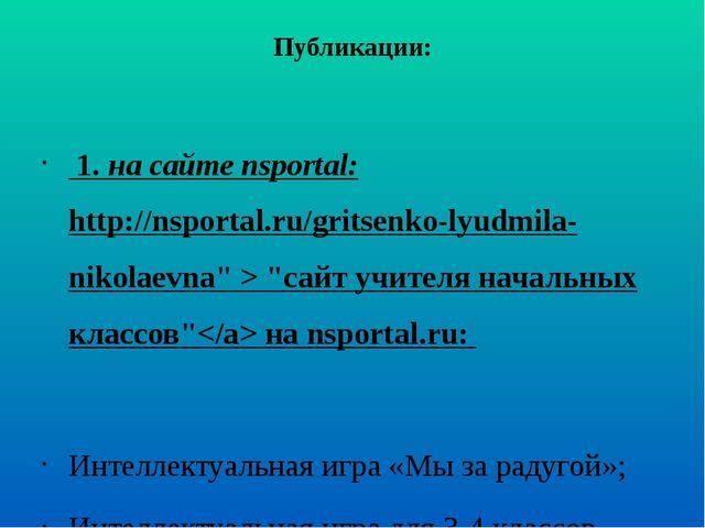 Публикации: 1. на сайте nsportal: http://nsportal.ru/gritsenko-lyudmila-nikol...