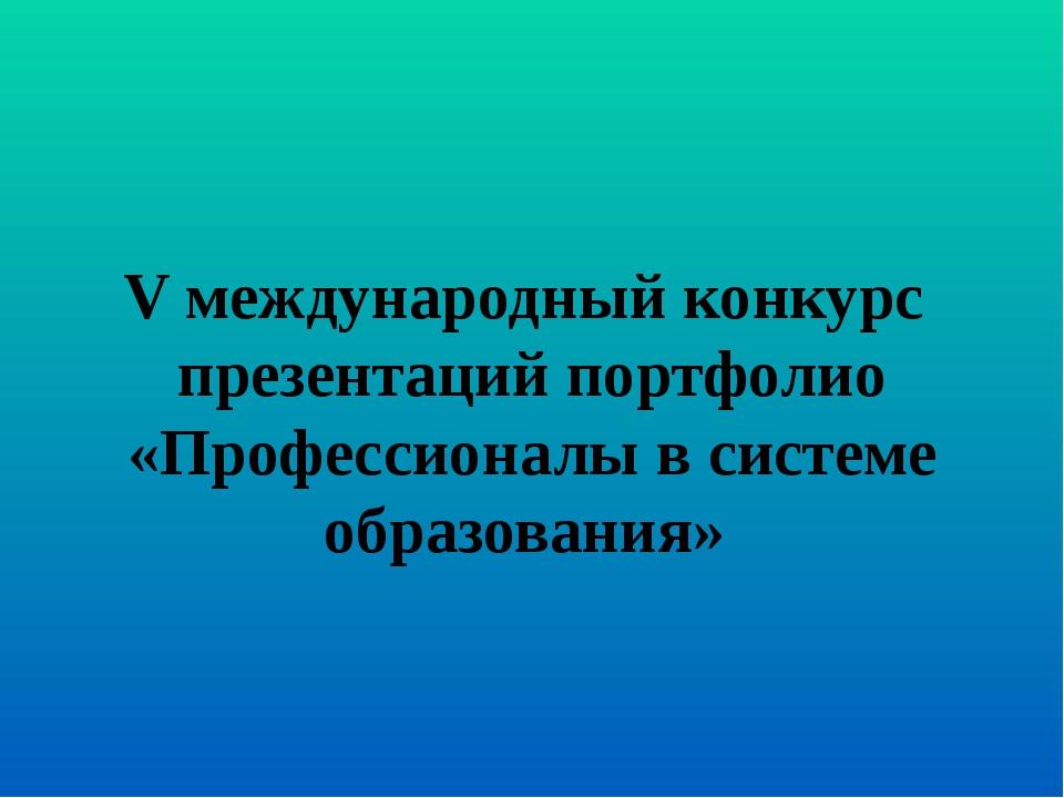 V международный конкурс презентаций портфолио «Профессионалы в системе образо...