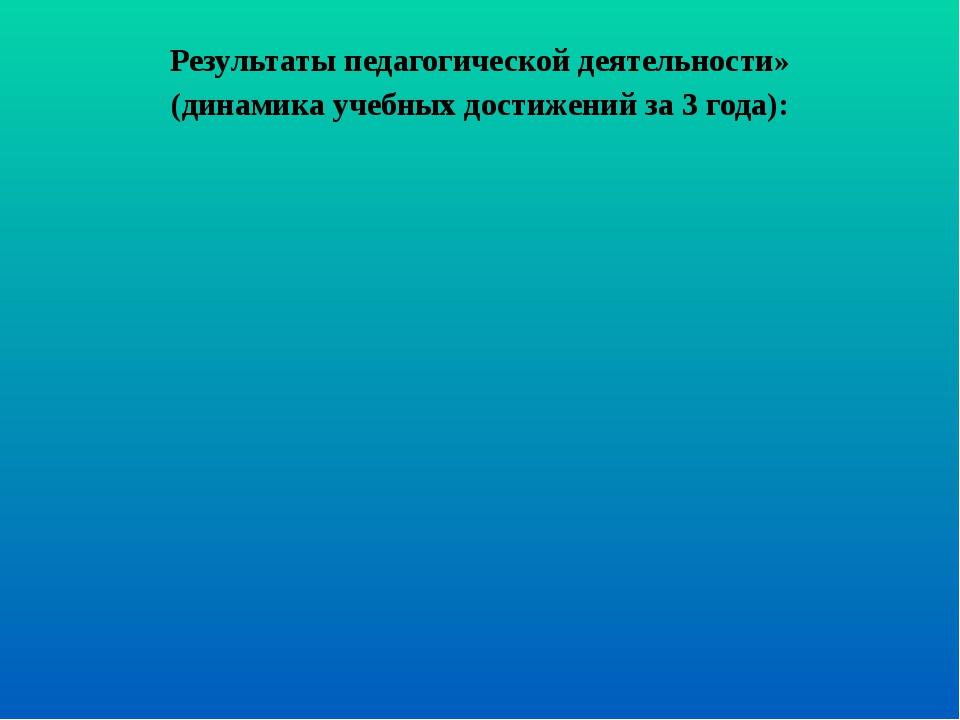 Результаты педагогической деятельности» (динамика учебных достижений за 3 год...