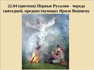 22.04 (цветеня) Первые Русалии - череда святодней, предшествующих Яриле Вешнему