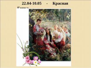 22.04-10.05 - Красная Горка