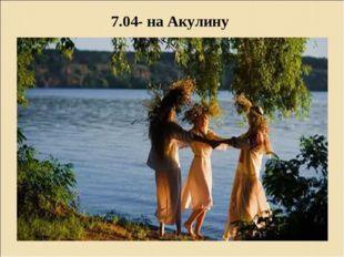 7.04- на Акулину