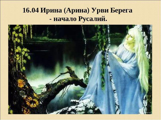 16.04 Ирина (Арина) Урви Берега - начало Русалий.