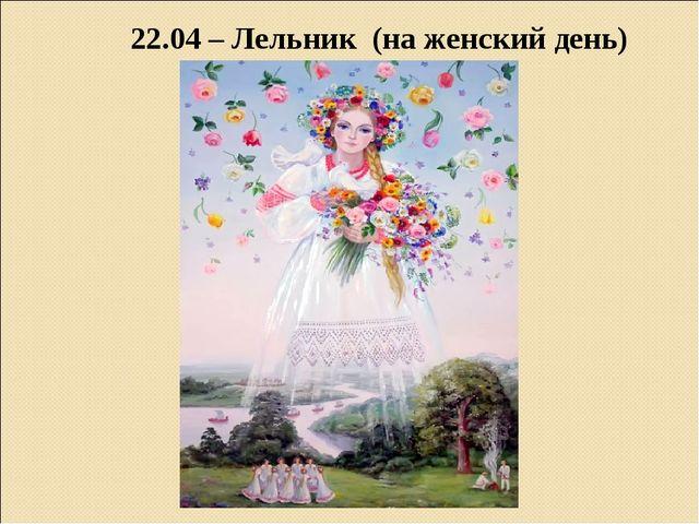 22.04 – Лельник (на женский день)