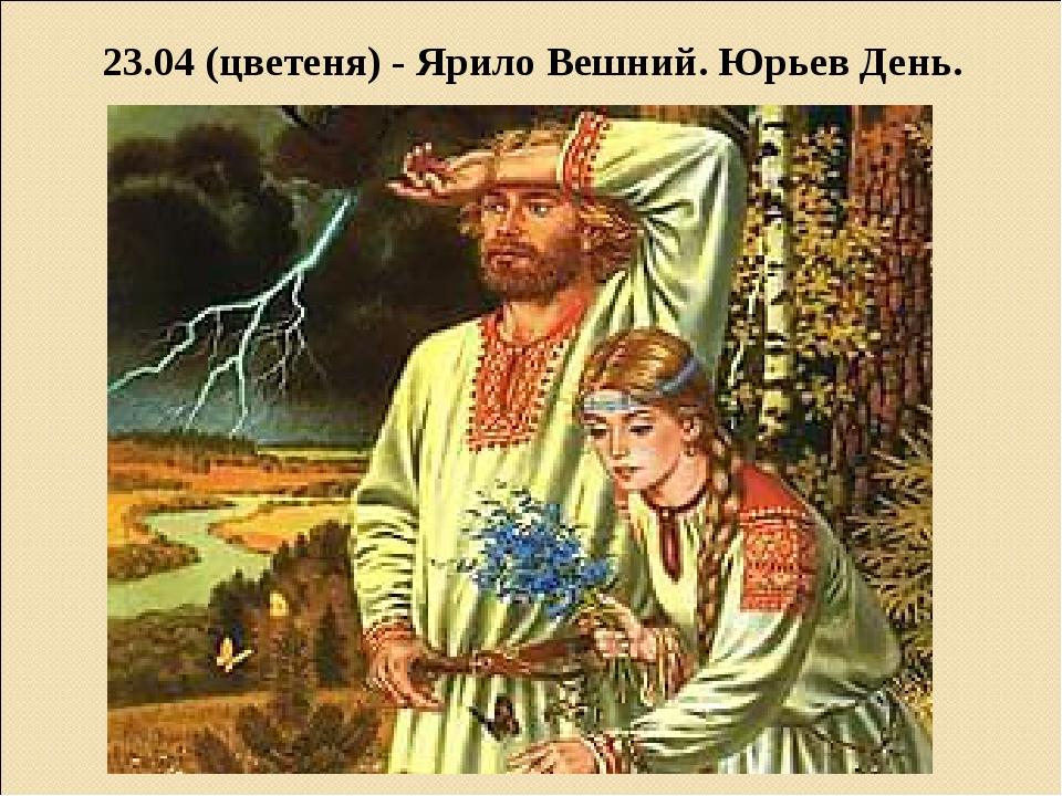 23.04 (цветеня) - Ярило Вешний. Юрьев День.