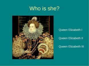 Who is she? Queen Elizabeth I Queen Elizabeth II Queen Elizabeth III