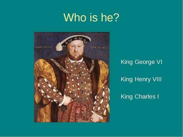 Who is he? King George VI King Henry VIII King Charles I