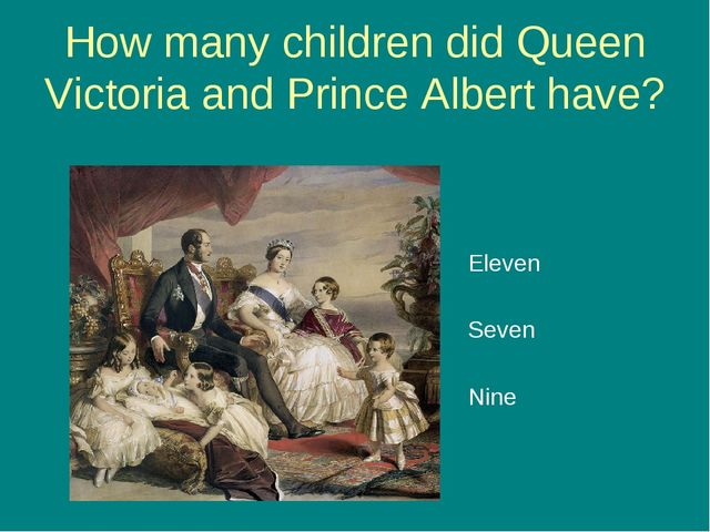 How many children did Queen Victoria and Prince Albert have? Eleven Seven Nine