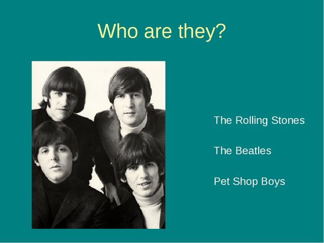 Who are they? The Rolling Stones The Beatles Pet Shop Boys