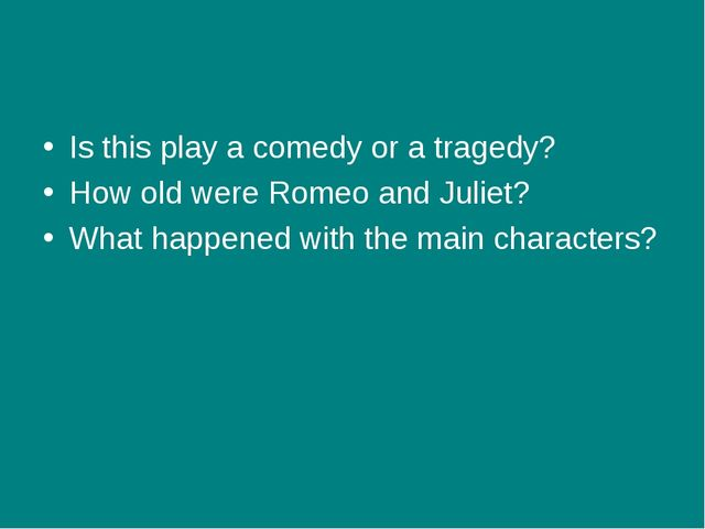 Is this play a comedy or a tragedy? How old were Romeo and Juliet? What happe...