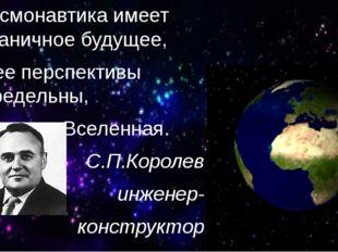 Космонавтика имеет безграничное будущее, и ее перспективы беспредельны, как