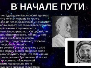 Константин Эдуардович Циолковский однажды сказал: «Не хочется умирать на поро