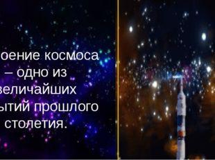 Освоение космоса – одно из величайших событий прошлого столетия.